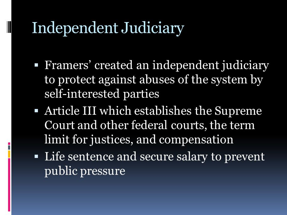 Independent Judiciary  Framers' created an independent judiciary to protect against abuses of the system by self-interested parties  Article III whi