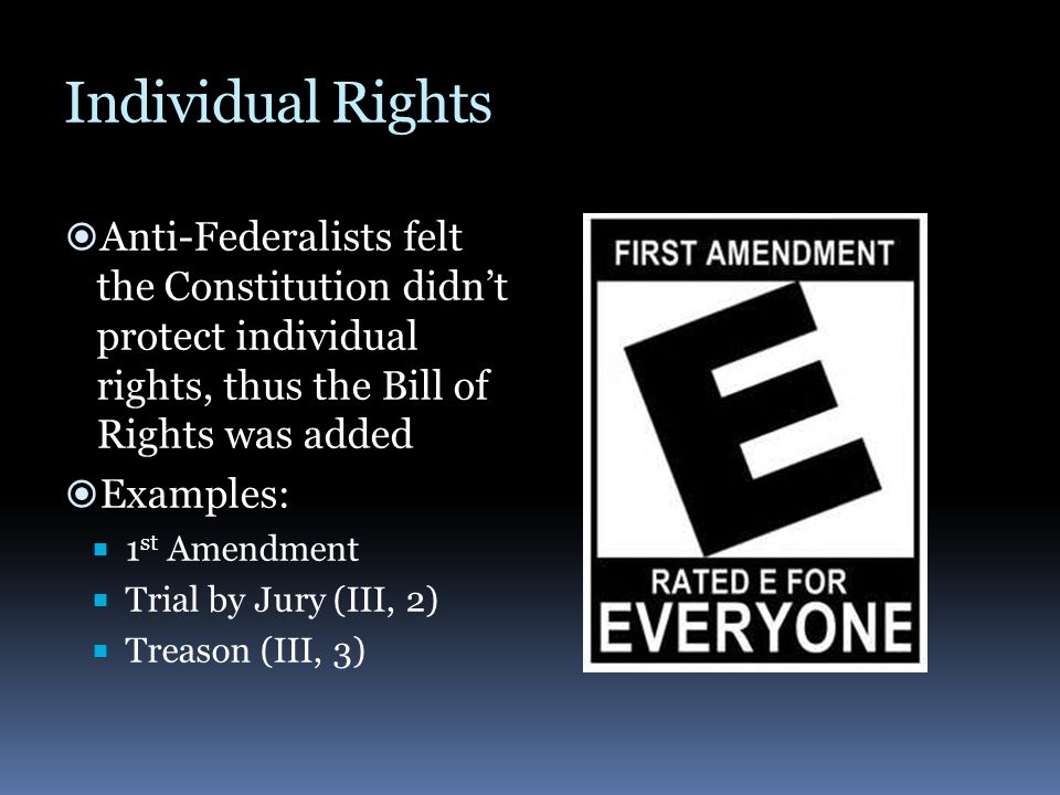 Individual Rights  Anti-Federalists felt the Constitution didn't protect individual rights, thus the Bill of Rights was added  Examples:  1 st Amen