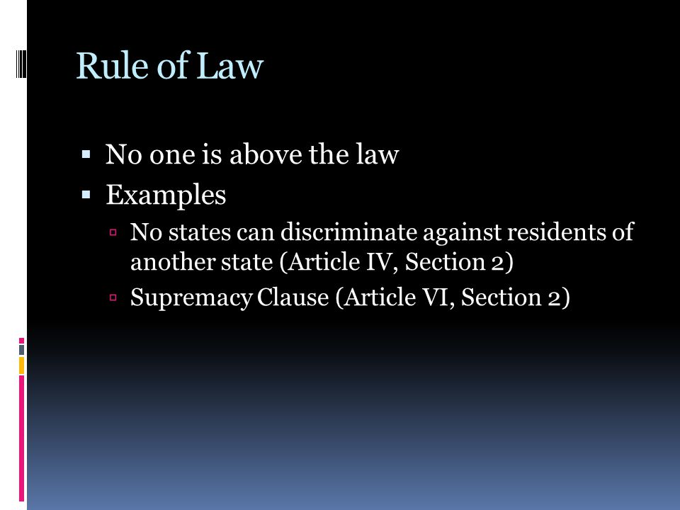 Rule of Law  No one is above the law  Examples  No states can discriminate against residents of another state (Article IV, Section 2)  Supremacy C