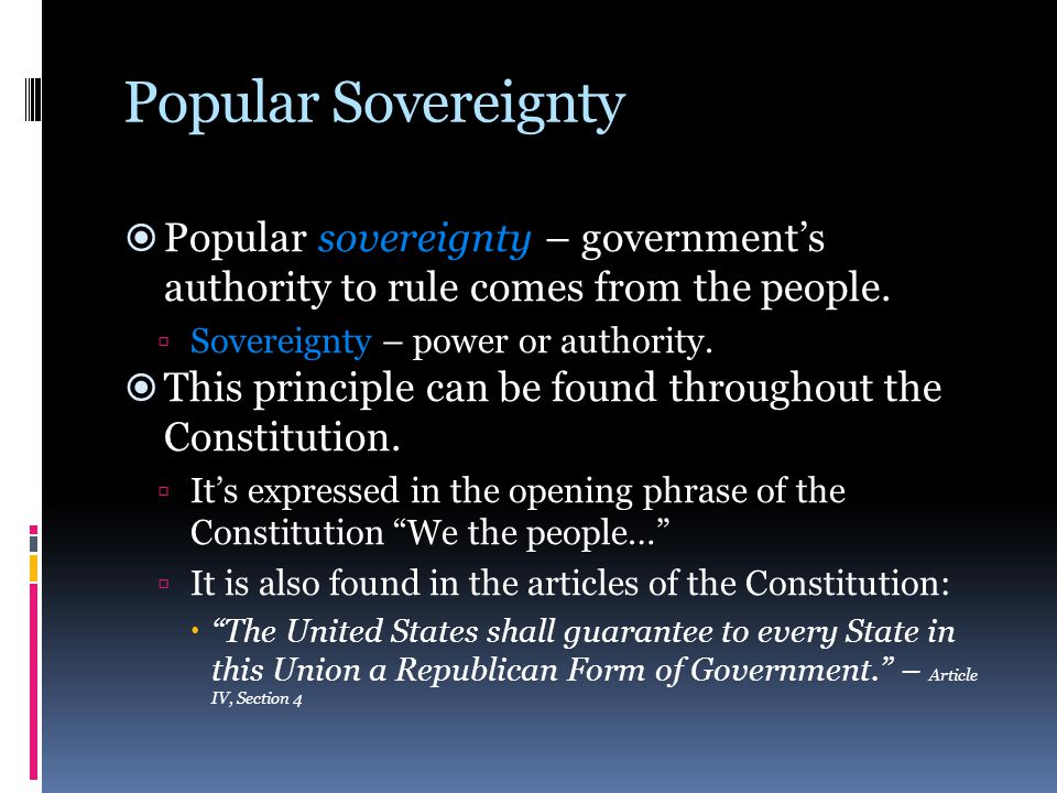Popular Sovereignty  Popular sovereignty – government's authority to rule comes from the people.  Sovereignty – power or authority.  This principle