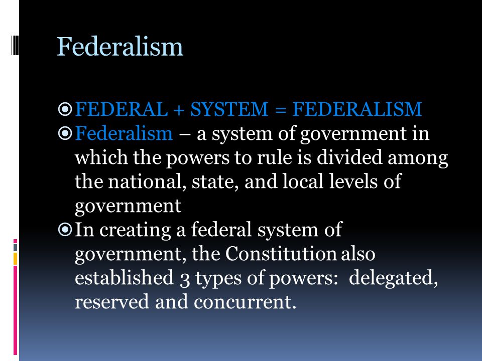 Federalism  FEDERAL + SYSTEM = FEDERALISM  Federalism – a system of government in which the powers to rule is divided among the national, state, and