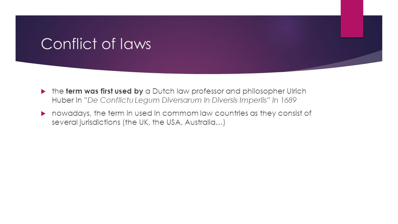 Conflict of laws  the term was first used by a Dutch law professor and philosopher Ulrich Huber in De Conflictu Legum Diversarum in Diversis Imperiis in 1689  nowadays, the term in used in commom law countries as they consist of several jurisdictions (the UK, the USA, Australia…)