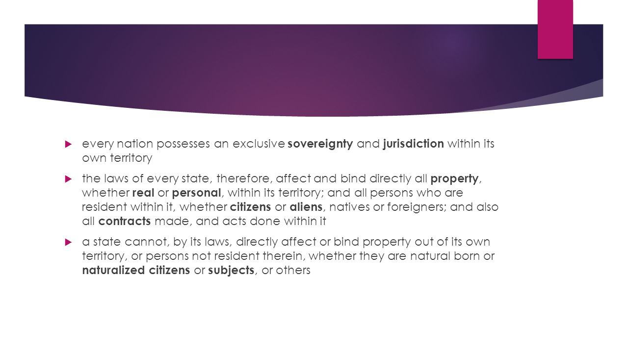  every nation possesses an exclusive sovereignty and jurisdiction within its own territory  the laws of every state, therefore, affect and bind directly all property, whether real or personal, within its territory; and all persons who are resident within it, whether citizens or aliens, natives or foreigners; and also all contracts made, and acts done within it  a state cannot, by its laws, directly affect or bind property out of its own territory, or persons not resident therein, whether they are natural born or naturalized citizens or subjects, or others