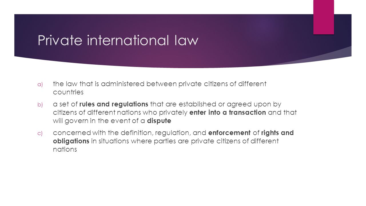 Private international law a) the law that is administered between private citizens of different countries b) a set of rules and regulations that are established or agreed upon by citizens of different nations who privately enter into a transaction and that will govern in the event of a dispute c) concerned with the definition, regulation, and enforcement of rights and obligations in situations where parties are private citizens of different nations