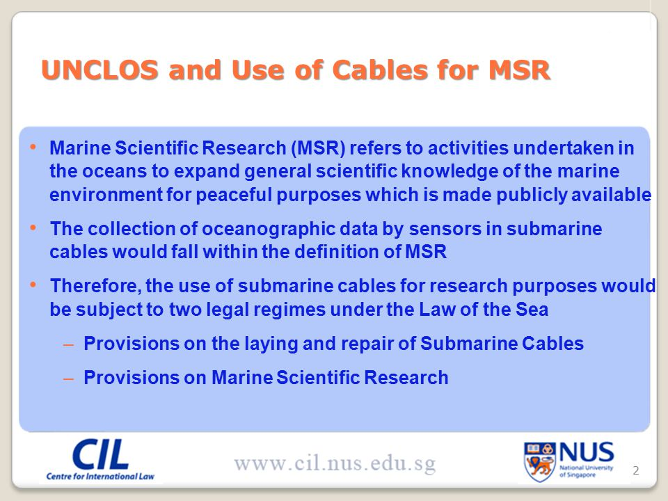 Marine Scientific Research (MSR) refers to activities undertaken in the oceans to expand general scientific knowledge of the marine environment for peaceful purposes which is made publicly available The collection of oceanographic data by sensors in submarine cables would fall within the definition of MSR Therefore, the use of submarine cables for research purposes would be subject to two legal regimes under the Law of the Sea –Provisions on the laying and repair of Submarine Cables –Provisions on Marine Scientific Research UNCLOS and Use of Cables for MSR 2