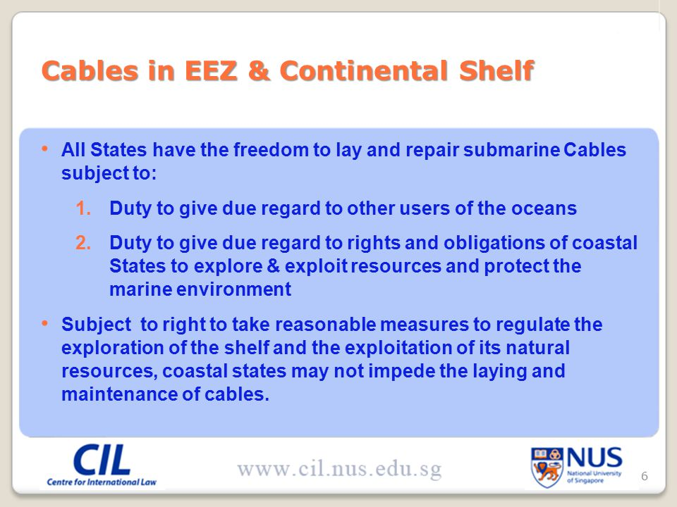 All States have the freedom to lay and repair submarine Cables subject to: 1.Duty to give due regard to other users of the oceans 2.Duty to give due regard to rights and obligations of coastal States to explore & exploit resources and protect the marine environment Subject to right to take reasonable measures to regulate the exploration of the shelf and the exploitation of its natural resources, coastal states may not impede the laying and maintenance of cables.