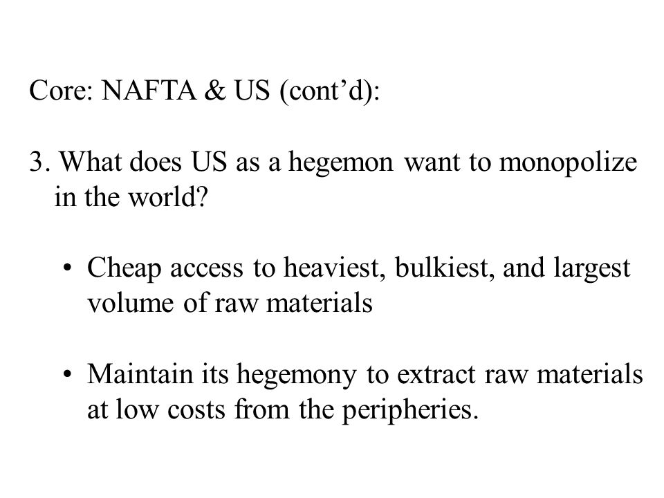 Core: NAFTA & US (cont'd): 3. What does US as a hegemon want to monopolize in the world.