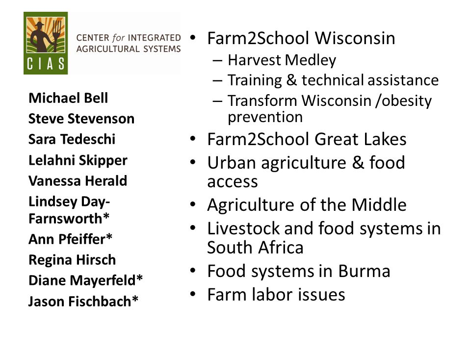 Farm2School Wisconsin – Harvest Medley – Training & technical assistance – Transform Wisconsin /obesity prevention Farm2School Great Lakes Urban agriculture & food access Agriculture of the Middle Livestock and food systems in South Africa Food systems in Burma Farm labor issues Michael Bell Steve Stevenson Sara Tedeschi Lelahni Skipper Vanessa Herald Lindsey Day- Farnsworth* Ann Pfeiffer* Regina Hirsch Diane Mayerfeld* Jason Fischbach*