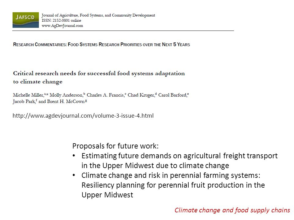 Climate change and food supply chains Proposals for future work: Estimating future demands on agricultural freight transport in the Upper Midwest due to climate change Climate change and risk in perennial farming systems: Resiliency planning for perennial fruit production in the Upper Midwest http://www.agdevjournal.com/volume-3-issue-4.html