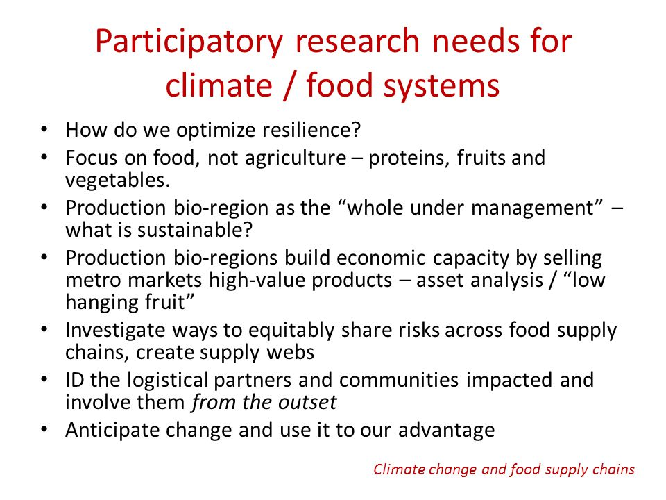 Climate change and food supply chains Participatory research needs for climate / food systems How do we optimize resilience.