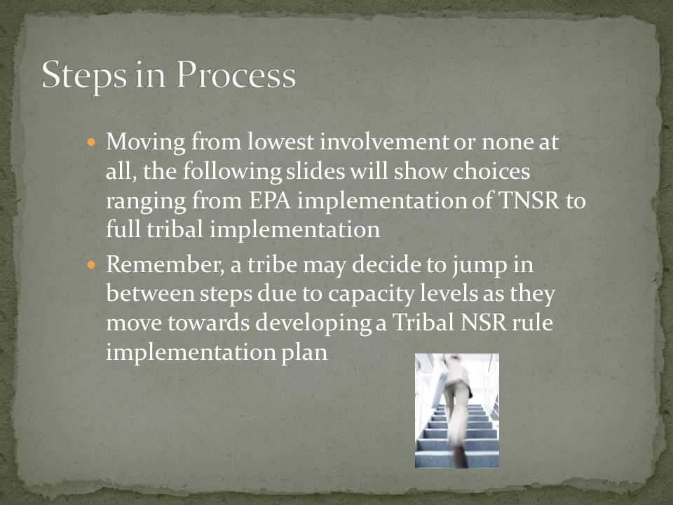 Moving from lowest involvement or none at all, the following slides will show choices ranging from EPA implementation of TNSR to full tribal implementation Remember, a tribe may decide to jump in between steps due to capacity levels as they move towards developing a Tribal NSR rule implementation plan