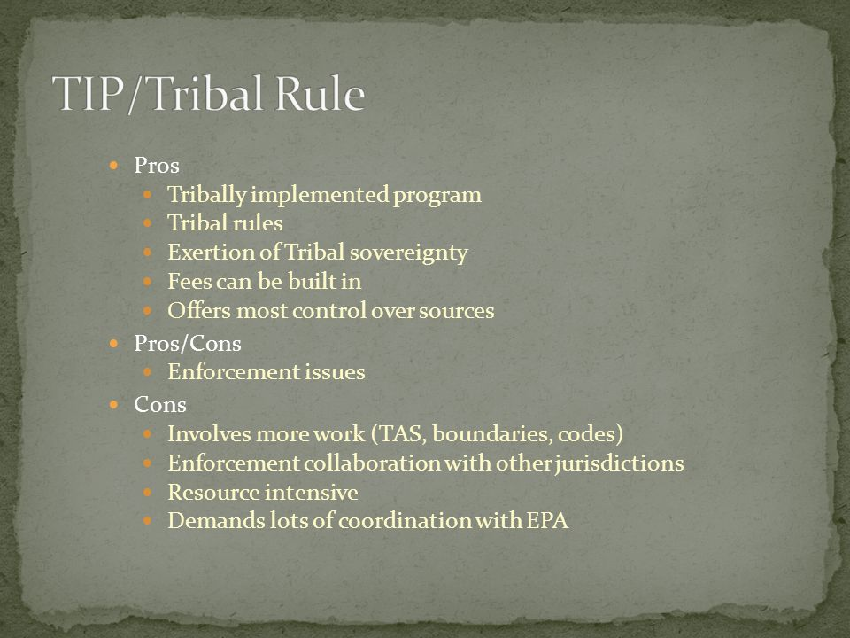 Pros Tribally implemented program Tribal rules Exertion of Tribal sovereignty Fees can be built in Offers most control over sources Pros/Cons Enforcement issues Cons Involves more work (TAS, boundaries, codes) Enforcement collaboration with other jurisdictions Resource intensive Demands lots of coordination with EPA