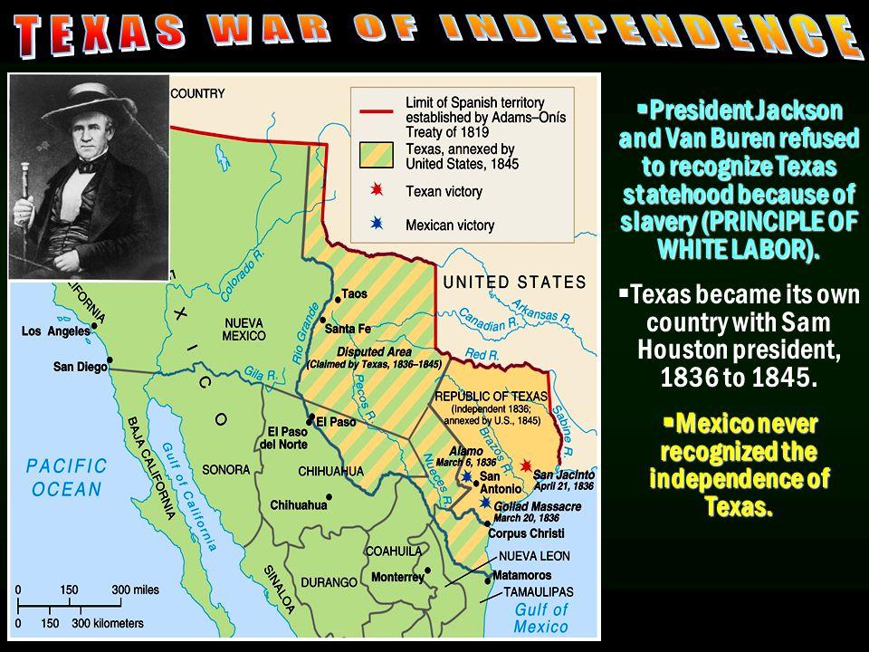  President Jackson and Van Buren refused to recognize Texas statehood because of slavery (PRINCIPLE OF WHITE LABOR).