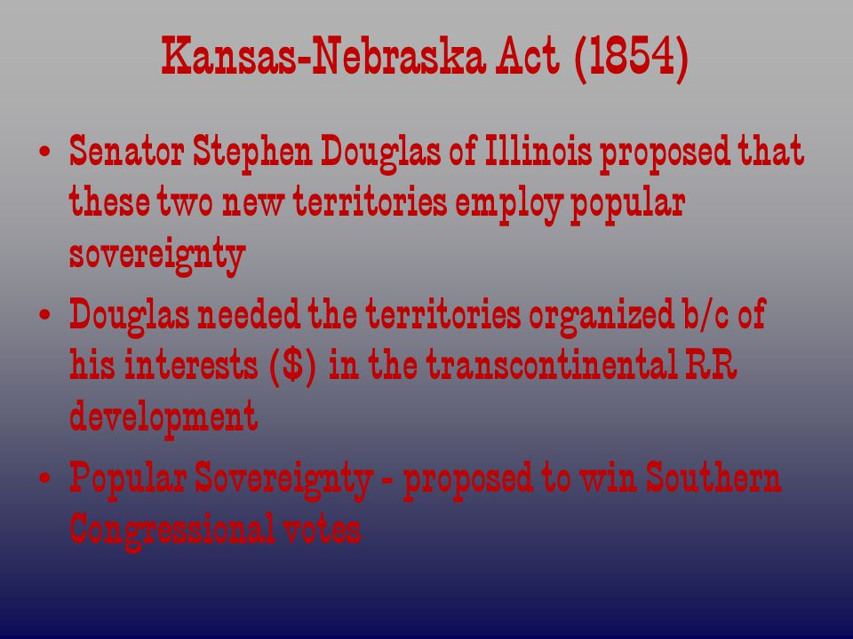 Kansas-Nebraska Act (1854) Senator Stephen Douglas of Illinois proposed that these two new territories employ popular sovereignty Douglas needed the territories organized b/c of his interests ($) in the transcontinental RR development Popular Sovereignty - proposed to win Southern Congressional votes