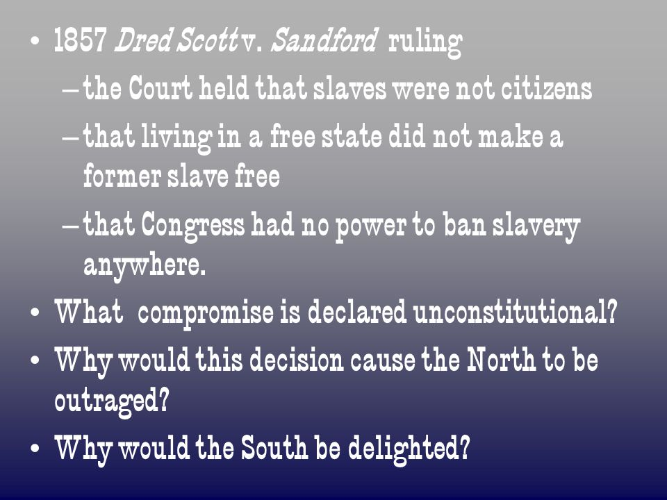 1857 Dred Scott v. Sandford ruling – – the Court held that slaves were not citizens – – that living in a free state did not make a former slave free –