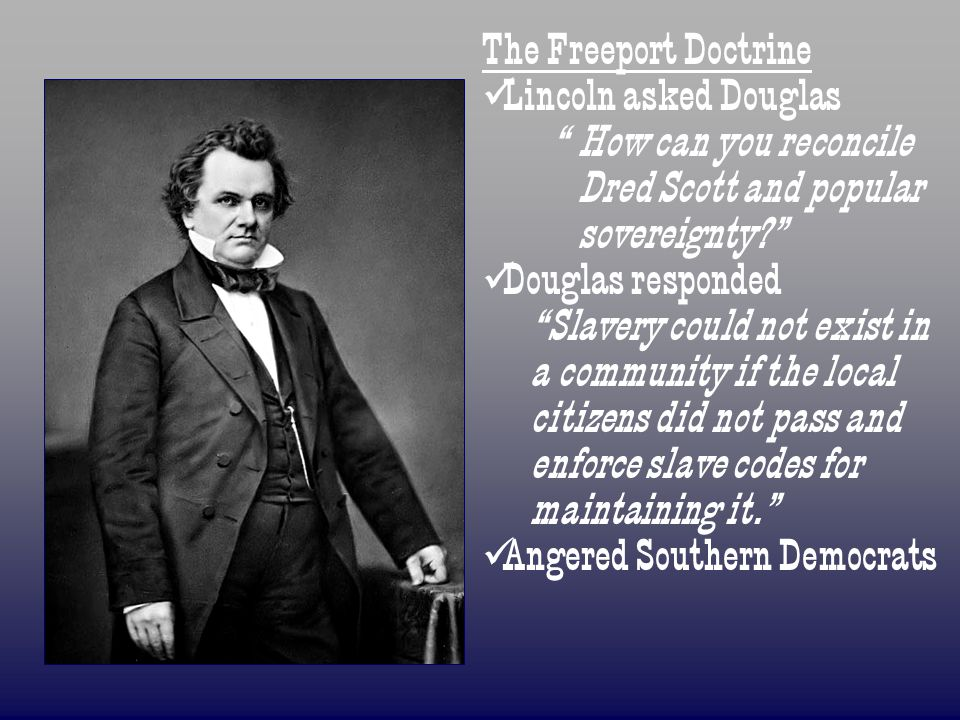 """The Freeport Doctrine Lincoln asked Douglas """"How can you reconcile Dred Scott and popular sovereignty?"""" Douglas responded """"Slavery could not exist in"""