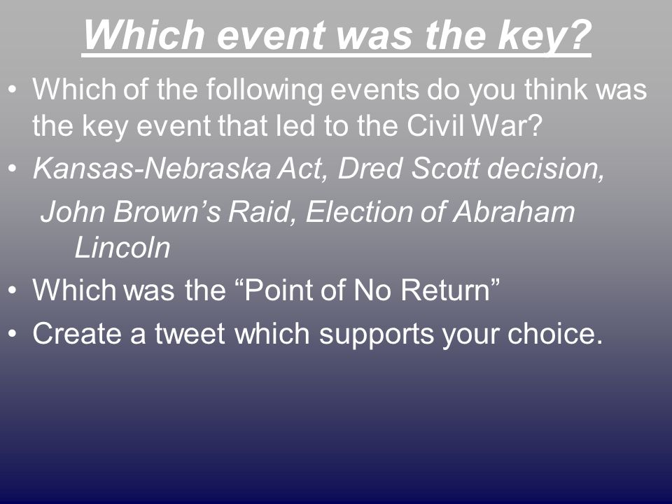 Which event was the key? Which of the following events do you think was the key event that led to the Civil War? Kansas-Nebraska Act, Dred Scott decis