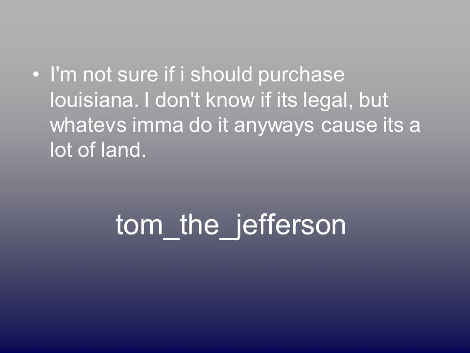 tom_the_jefferson I m not sure if i should purchase louisiana.