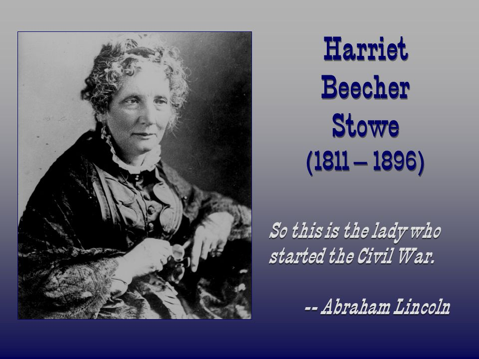 Harriet Beecher Stowe (1811 – 1896) So this is the lady who started the Civil War. -- Abraham Lincoln So this is the lady who started the Civil War. -