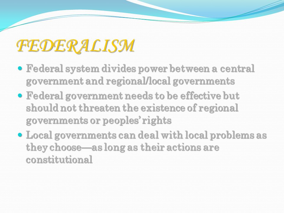 FEDERALISM Federal system divides power between a central government and regional/local governments Federal system divides power between a central government and regional/local governments Federal government needs to be effective but should not threaten the existence of regional governments or peoples' rights Federal government needs to be effective but should not threaten the existence of regional governments or peoples' rights Local governments can deal with local problems as they choose—as long as their actions are constitutional Local governments can deal with local problems as they choose—as long as their actions are constitutional