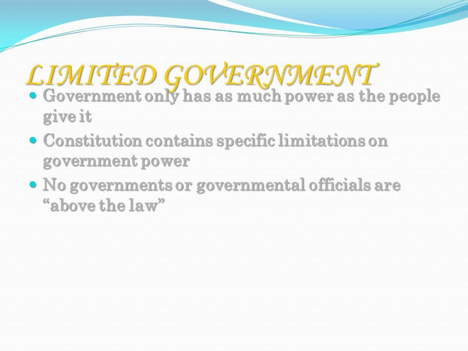 LIMITED GOVERNMENT Government only has as much power as the people give it Government only has as much power as the people give it Constitution contains specific limitations on government power Constitution contains specific limitations on government power No governments or governmental officials are above the law No governments or governmental officials are above the law