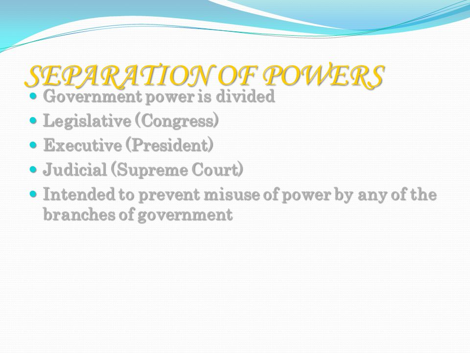 SEPARATION OF POWERS Government power is divided Government power is divided Legislative (Congress) Legislative (Congress) Executive (President) Executive (President) Judicial (Supreme Court) Judicial (Supreme Court) Intended to prevent misuse of power by any of the branches of government Intended to prevent misuse of power by any of the branches of government
