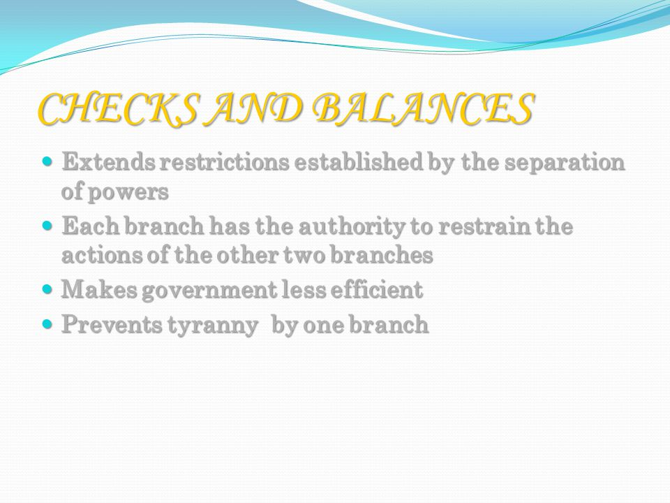 CHECKS AND BALANCES Extends restrictions established by the separation of powers Extends restrictions established by the separation of powers Each branch has the authority to restrain the actions of the other two branches Each branch has the authority to restrain the actions of the other two branches Makes government less efficient Makes government less efficient Prevents tyranny by one branch Prevents tyranny by one branch