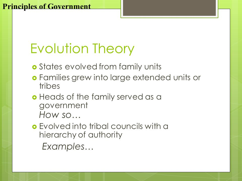 Evolution Theory  States evolved from family units  Families grew into large extended units or tribes  Heads of the family served as a government How so…  Evolved into tribal councils with a hierarchy of authority Examples… Principles of Government