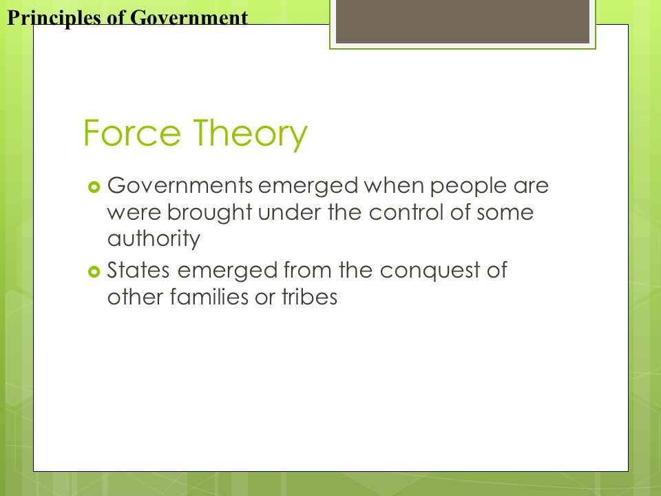 Force Theory  Governments emerged when people are were brought under the control of some authority  States emerged from the conquest of other families or tribes Principles of Government