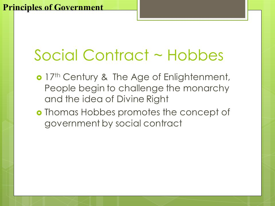 Social Contract ~ Hobbes  17 th Century & The Age of Enlightenment, People begin to challenge the monarchy and the idea of Divine Right  Thomas Hobbes promotes the concept of government by social contract Principles of Government