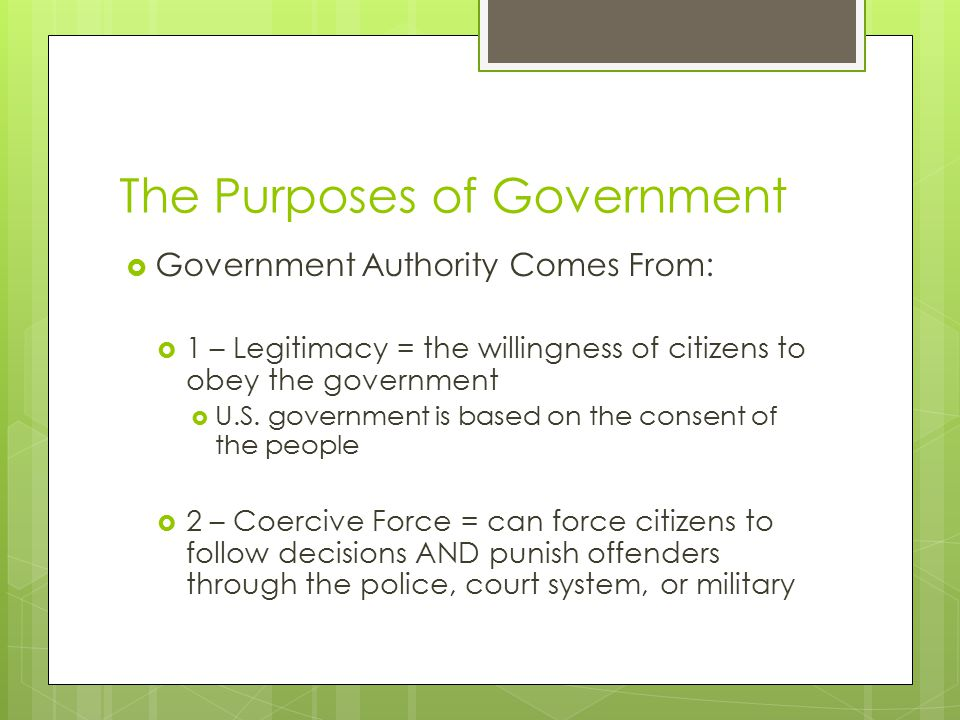  Government Authority Comes From:  1 – Legitimacy = the willingness of citizens to obey the government  U.S.