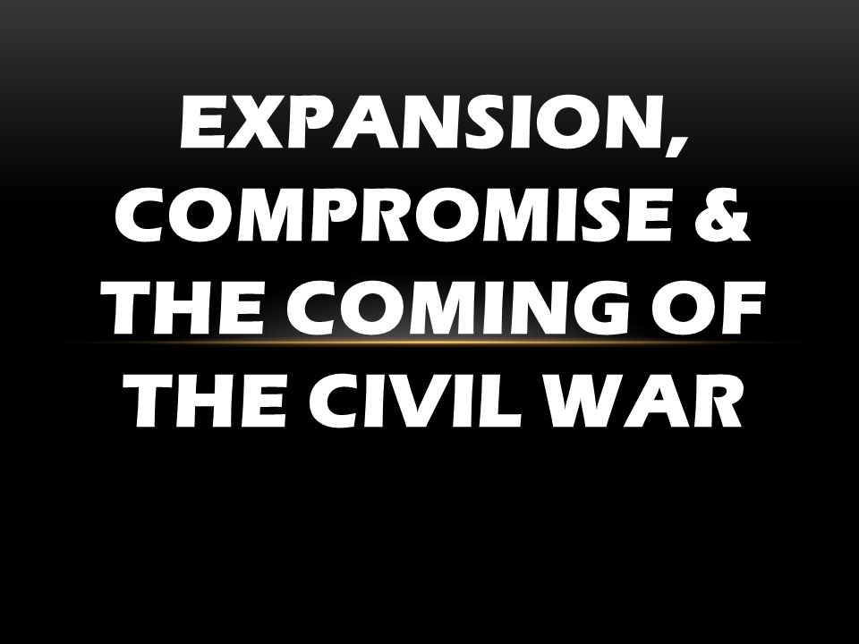 EXPANSION, COMPROMISE & THE COMING OF THE CIVIL WAR