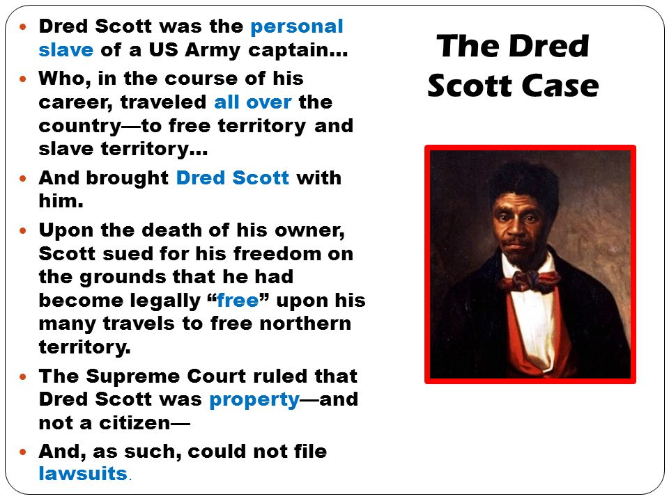 The Dred Scott Case Dred Scott was the personal slave of a US Army captain… Who, in the course of his career, traveled all over the country—to free territory and slave territory… And brought Dred Scott with him.
