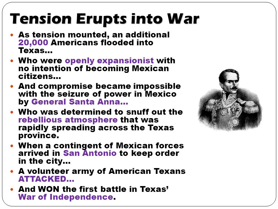 Tension Erupts into War As tension mounted, an additional 20,000 Americans flooded into Texas… Who were openly expansionist with no intention of becoming Mexican citizens… And compromise became impossible with the seizure of power in Mexico by General Santa Anna… Who was determined to snuff out the rebellious atmosphere that was rapidly spreading across the Texas province.