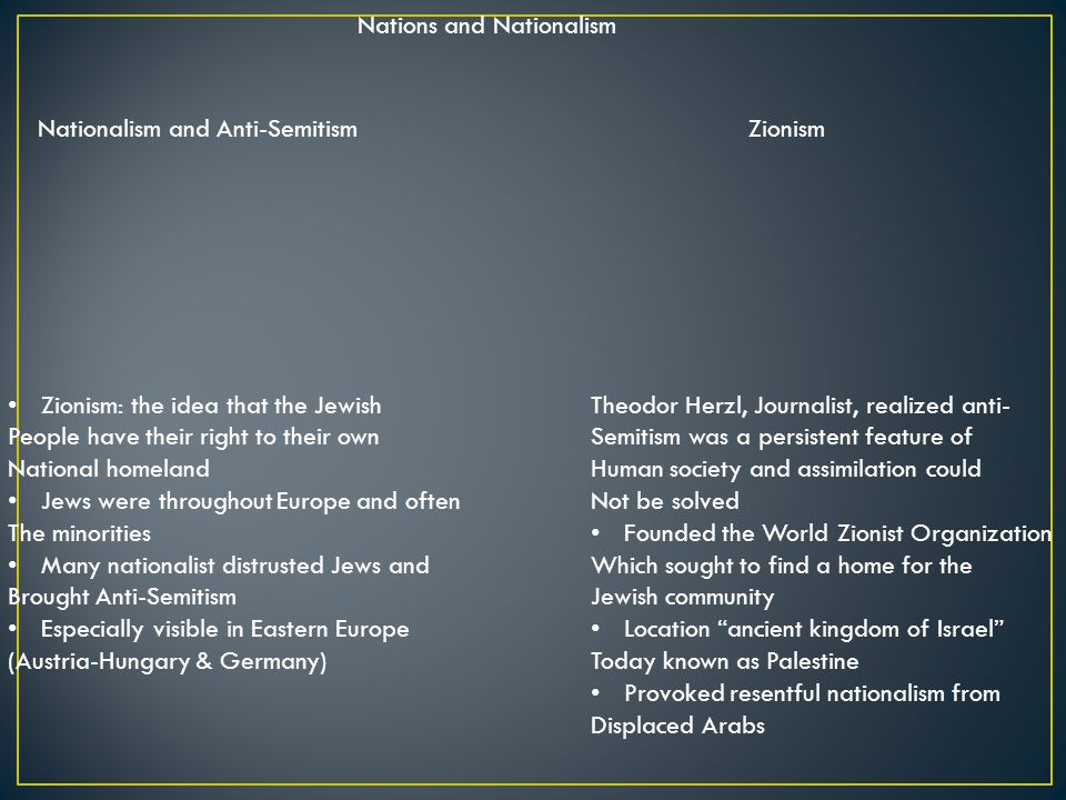 Nations and Nationalism Nationalism and Anti-SemitismZionism Zionism: the idea that the Jewish People have their right to their own National homeland Jews were throughout Europe and often The minorities Many nationalist distrusted Jews and Brought Anti-Semitism Especially visible in Eastern Europe (Austria-Hungary & Germany) Theodor Herzl, Journalist, realized anti- Semitism was a persistent feature of Human society and assimilation could Not be solved Founded the World Zionist Organization Which sought to find a home for the Jewish community Location ancient kingdom of Israel Today known as Palestine Provoked resentful nationalism from Displaced Arabs