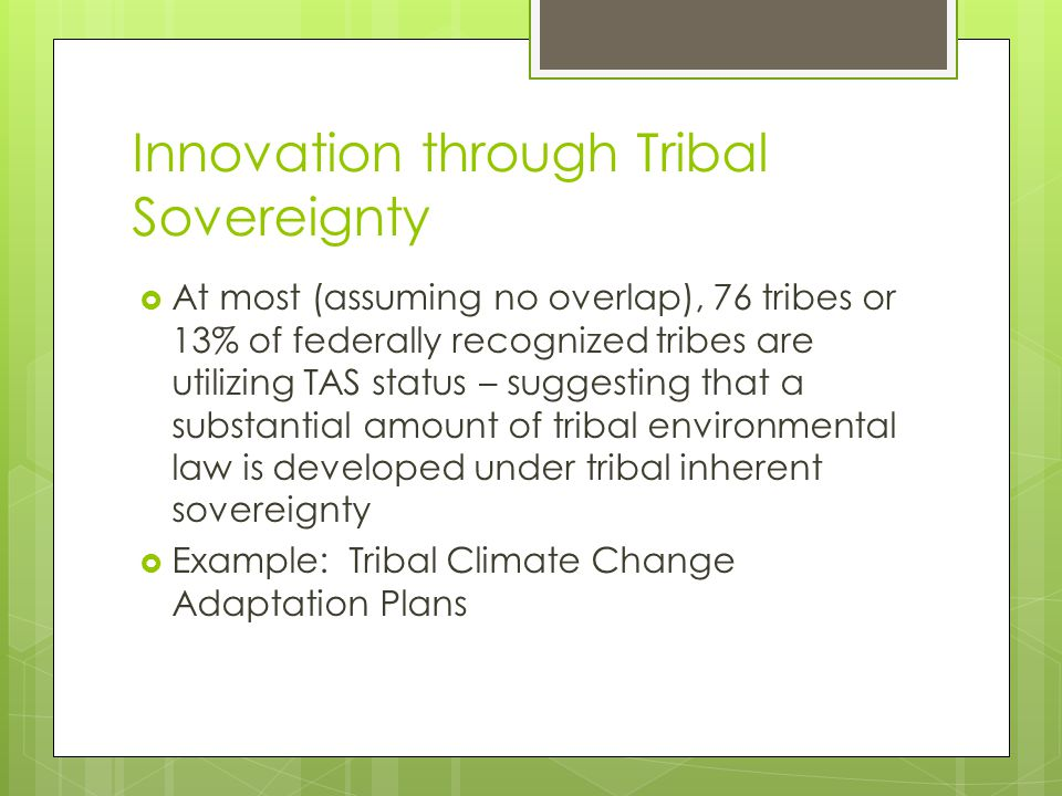 Innovation through Tribal Sovereignty  At most (assuming no overlap), 76 tribes or 13% of federally recognized tribes are utilizing TAS status – suggesting that a substantial amount of tribal environmental law is developed under tribal inherent sovereignty  Example: Tribal Climate Change Adaptation Plans