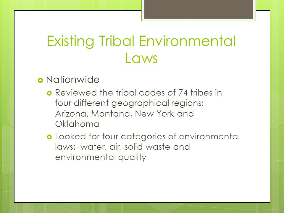 Existing Tribal Environmental Laws  Nationwide  Reviewed the tribal codes of 74 tribes in four different geographical regions: Arizona, Montana, New York and Oklahoma  Looked for four categories of environmental laws: water, air, solid waste and environmental quality