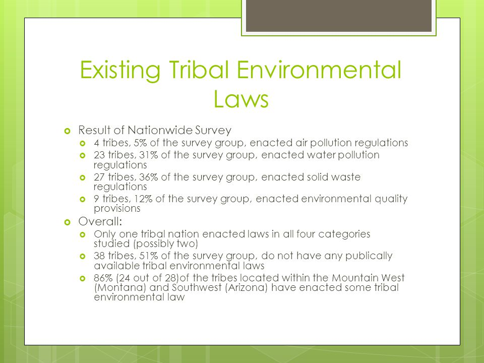Existing Tribal Environmental Laws  Result of Nationwide Survey  4 tribes, 5% of the survey group, enacted air pollution regulations  23 tribes, 31% of the survey group, enacted water pollution regulations  27 tribes, 36% of the survey group, enacted solid waste regulations  9 tribes, 12% of the survey group, enacted environmental quality provisions  Overall:  Only one tribal nation enacted laws in all four categories studied (possibly two)  38 tribes, 51% of the survey group, do not have any publically available tribal environmental laws  86% (24 out of 28)of the tribes located within the Mountain West (Montana) and Southwest (Arizona) have enacted some tribal environmental law
