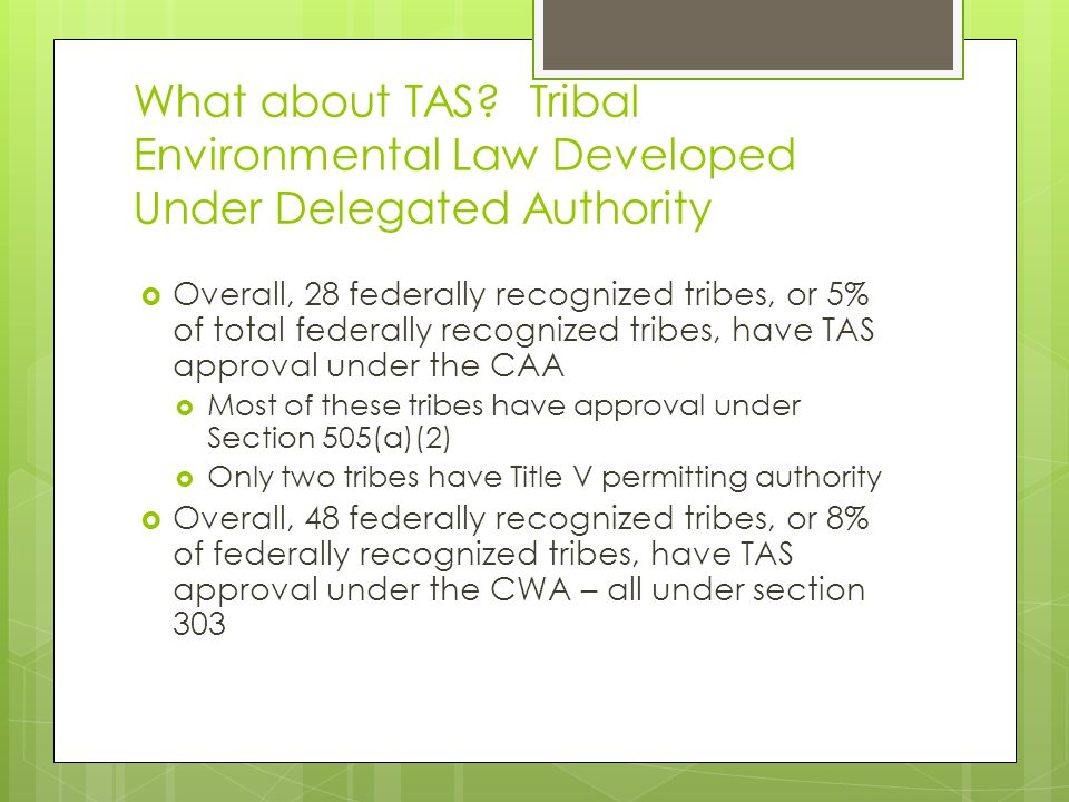 Takeaways  Vast majority of tribal environmental law is not being developed under delegated federal authority  There appears to be more interest in utilizing TAS status for the protection of water resources