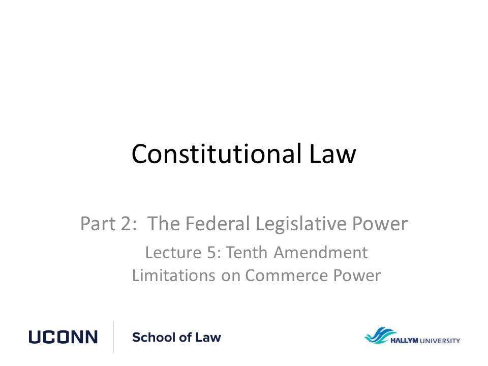 Constitutional Law Part 2: The Federal Legislative Power Lecture 5: Tenth Amendment Limitations on Commerce Power