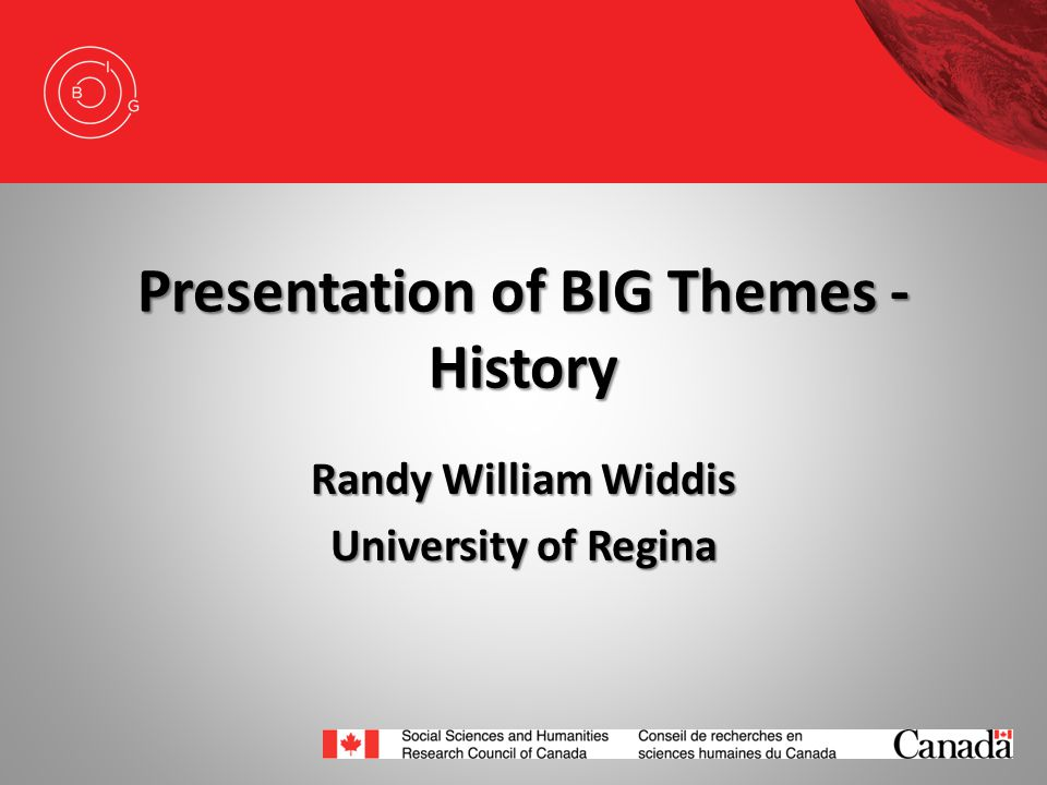 Presentation of BIG Themes - History Randy William Widdis University of Regina