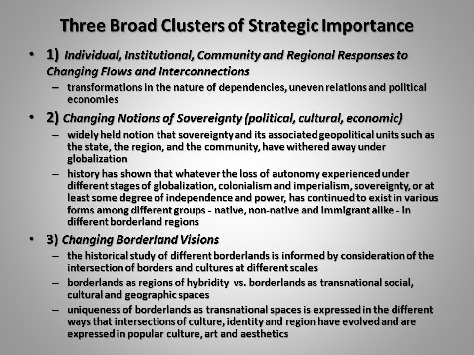 Three Broad Clusters of Strategic Importance 1) Individual, Institutional, Community and Regional Responses to Changing Flows and Interconnections 1) Individual, Institutional, Community and Regional Responses to Changing Flows and Interconnections – transformations in the nature of dependencies, uneven relations and political economies 2) Changing Notions of Sovereignty (political, cultural, economic) 2) Changing Notions of Sovereignty (political, cultural, economic) – widely held notion that sovereignty and its associated geopolitical units such as the state, the region, and the community, have withered away under globalization – history has shown that whatever the loss of autonomy experienced under different stages of globalization, colonialism and imperialism, sovereignty, or at least some degree of independence and power, has continued to exist in various forms among different groups - native, non-native and immigrant alike - in different borderland regions 3) Changing Borderland Visions 3) Changing Borderland Visions – the historical study of different borderlands is informed by consideration of the intersection of borders and cultures at different scales – borderlands as regions of hybridity vs.