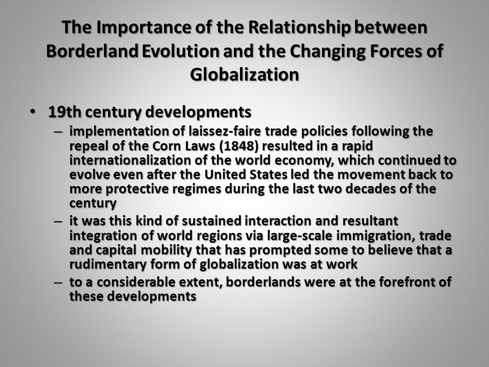 The Importance of the Relationship between Borderland Evolution and the Changing Forces of Globalization 19th century developments 19th century developments – implementation of laissez-faire trade policies following the repeal of the Corn Laws (1848) resulted in a rapid internationalization of the world economy, which continued to evolve even after the United States led the movement back to more protective regimes during the last two decades of the century – it was this kind of sustained interaction and resultant integration of world regions via large-scale immigration, trade and capital mobility that has prompted some to believe that a rudimentary form of globalization was at work – to a considerable extent, borderlands were at the forefront of these developments