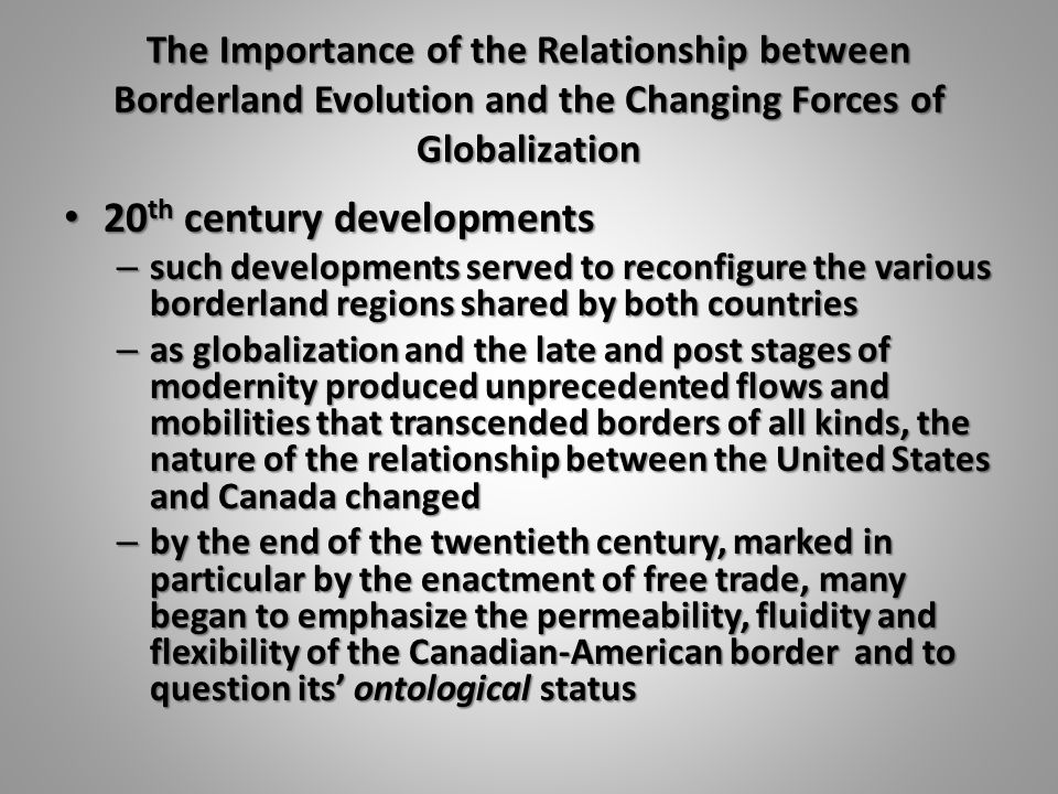 The Importance of the Relationship between Borderland Evolution and the Changing Forces of Globalization 20 th century developments 20 th century deve