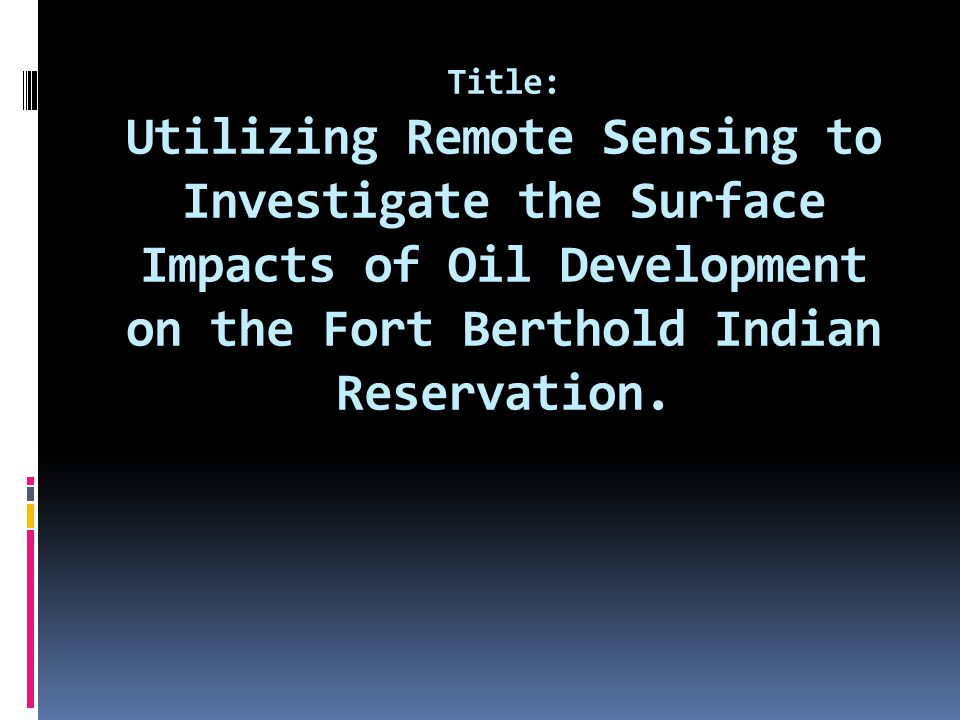 Title: Utilizing Remote Sensing to Investigate the Surface Impacts of Oil Development on the Fort Berthold Indian Reservation.