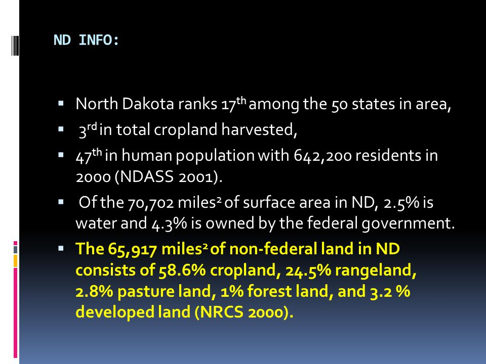 ND INFO:  North Dakota ranks 17 th among the 50 states in area,  3 rd in total cropland harvested,  47 th in human population with 642,200 residents in 2000 (NDASS 2001).