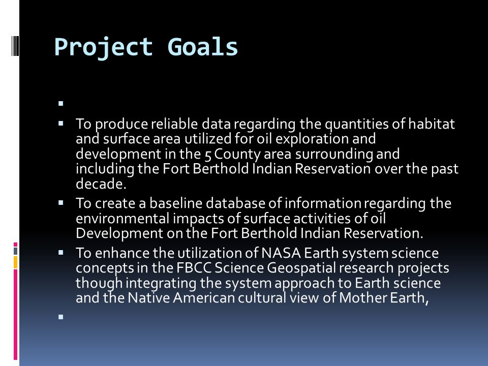 Project Goals   To produce reliable data regarding the quantities of habitat and surface area utilized for oil exploration and development in the 5 County area surrounding and including the Fort Berthold Indian Reservation over the past decade.