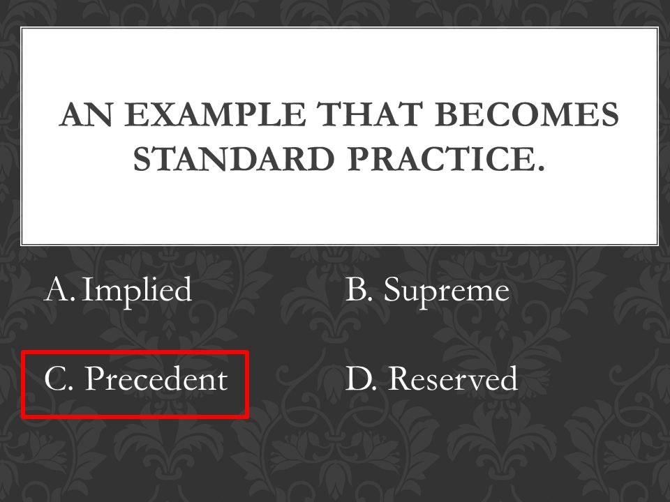 AN EXAMPLE THAT BECOMES STANDARD PRACTICE. A.ImpliedB. Supreme C. PrecedentD. Reserved