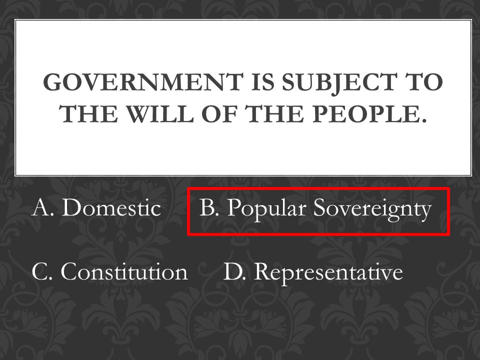 GOVERNMENT IS SUBJECT TO THE WILL OF THE PEOPLE. A.