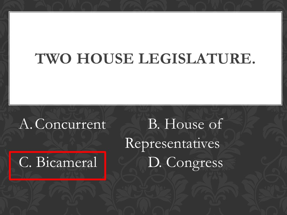 TWO HOUSE LEGISLATURE. A.ConcurrentB. House of Representatives C. BicameralD. Congress